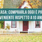 casa: comprarla oggi è più conveniente rispetto a 10 anni fa